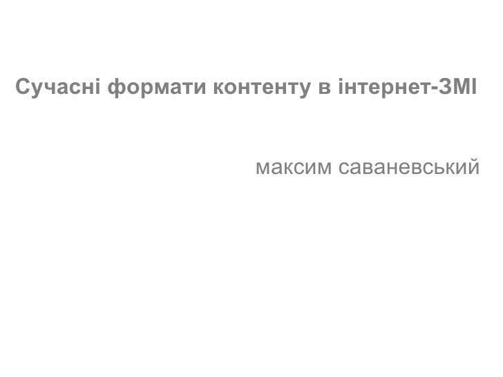 Сучасні формати контенту в інтернет-ЗМІ                    максим саваневський                           (c) Максим Саване...