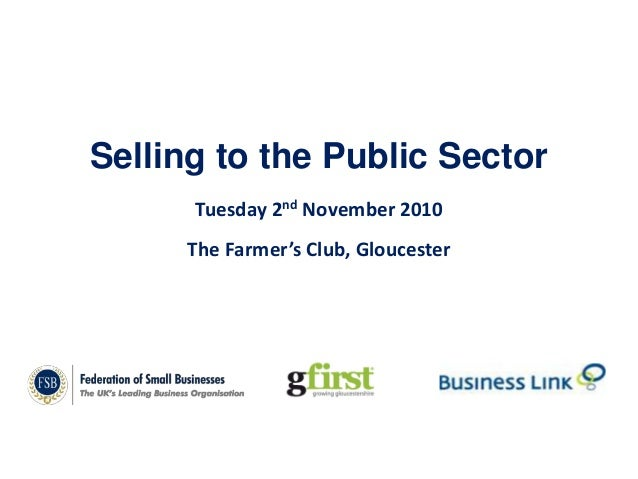 Selling to the Public Sector Tuesday 2nd November 2010 The Farmer's Club, Gloucester