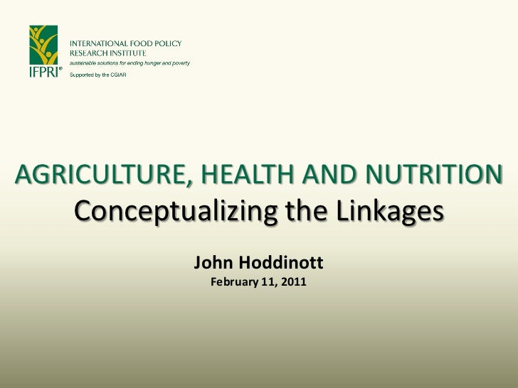 AGRICULTURE, HEALTH AND NUTRITION    Conceptualizing the Linkages            John Hoddinott             February 11, 2011