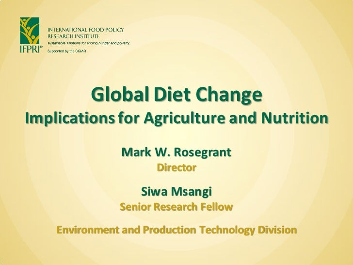 Global Diet ChangeImplications for Agriculture and Nutrition                Mark W. Rosegrant                       Direct...