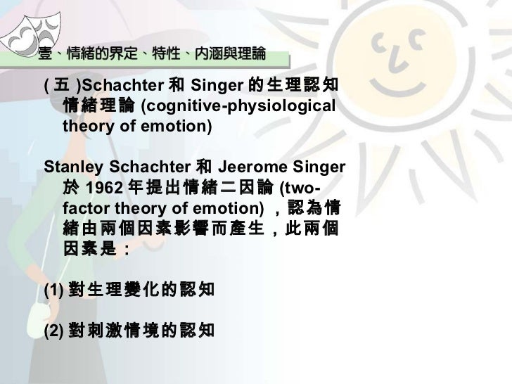 critic of schachter singer emotion theory Does anyone know about two factor emotion theory from singer the schachter-singer theory another criticism on the theory is primarily on the autonomic nervous system and provides no account of the emotional process within the central nervous system aside from signaling the role of.