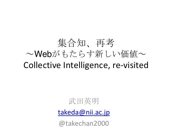 集合知、再考~Webがもたらす新しい価値~Collective Intelligence, re-visited            武田英明         takeda@nii.ac.jp         @takechan2000