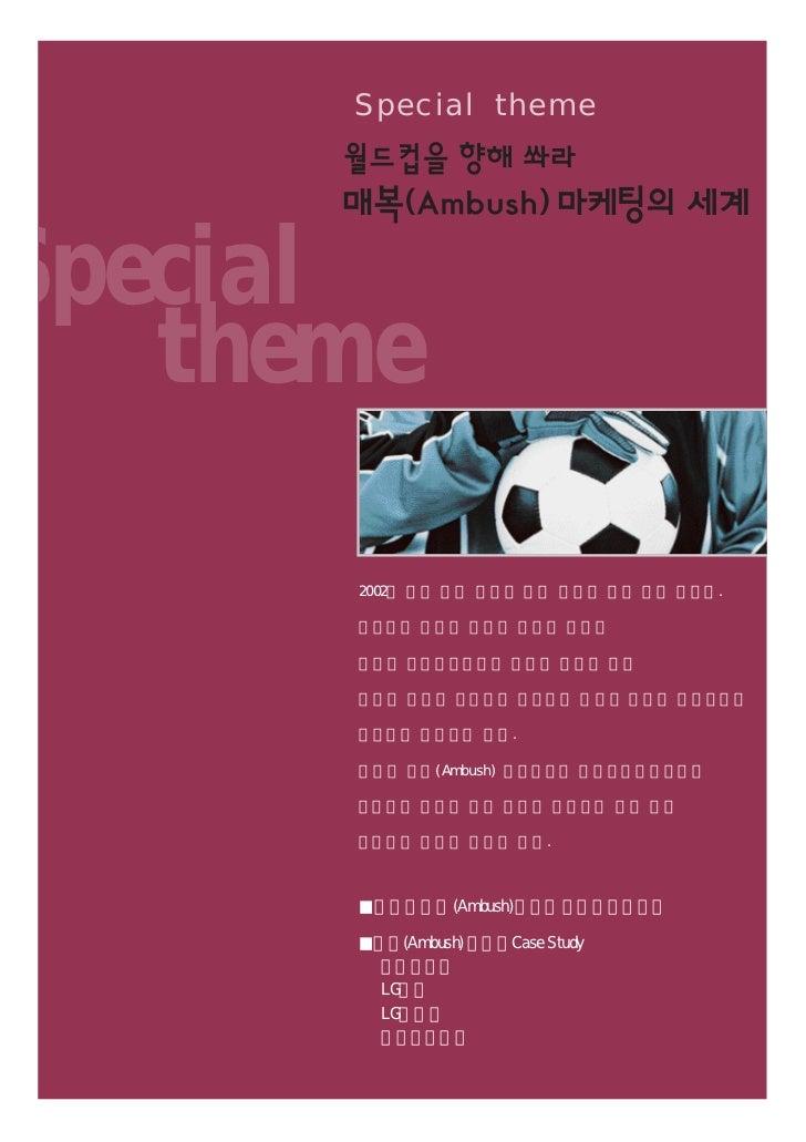Special themeSpecial   theme      2002년 국내 경기 회복의 기대 변수가 되고 있는 월드컵.      기업들의 마케팅 전쟁이 한창인 가운데      월드컵 공식후원사들의 마케팅 특권에 맞서 ...
