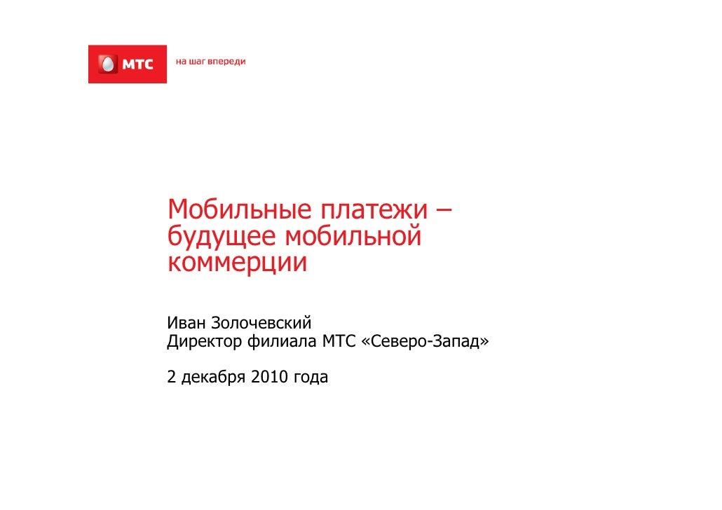 Мобильные платежи –будущее мобильнойкоммерцииИван ЗолочевскийДиректор филиала МТС «Северо-Запад»2 декабря 2010 года