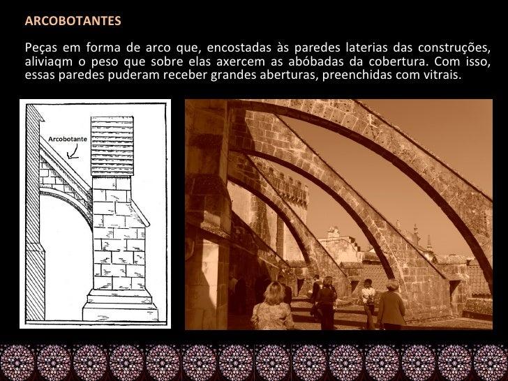 ARCOBOTANTESPeças em forma de arco que, encostadas às paredes laterias das construções,aliviaqm o peso que sobre elas axer...