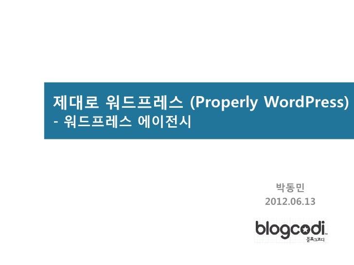 제대로 워드프레스 (Properly WordPress)- 워드프레스 에이전시                       박동민                     2012.06.13