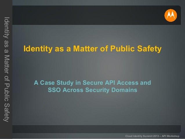 IdentityasaMatterofPublicSafety Cloud Identity Summit 2013 – API Workshop Identity as a Matter of Public Safety A Case Stu...