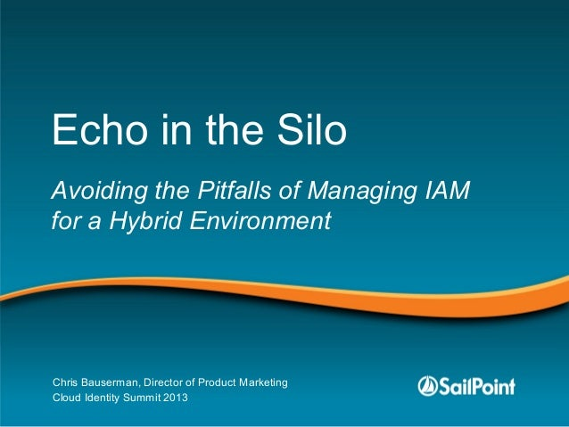 Echo in the Silo Avoiding the Pitfalls of Managing IAM for a Hybrid Environment Chris Bauserman, Director of Product Marke...