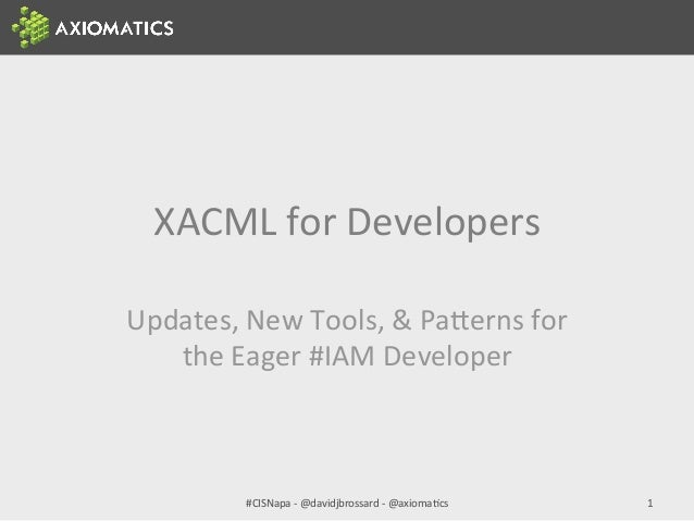 XACML	   for	   Developers	    Updates,	   New	   Tools,	   &	   Pa:erns	   for	    the	   Eager	   #IAM	   Developer	    ...