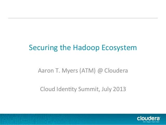 Securing  the  Hadoop  Ecosystem   Aaron  T.  Myers  (ATM)  @  Cloudera      Cloud  Iden?ty  Sum...
