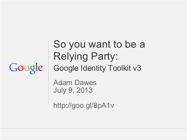 Google Confidential and Proprietary So you want to be a Relying Party: Google Identity Toolkit v3 Adam Dawes July 9, 2013 ...