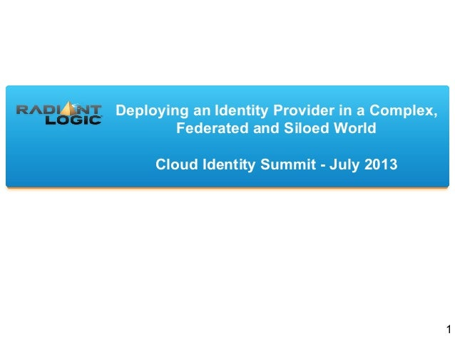 Deploying an Identity Provider in a Complex, Federated and Siloed World Cloud Identity Summit - July 2013 1