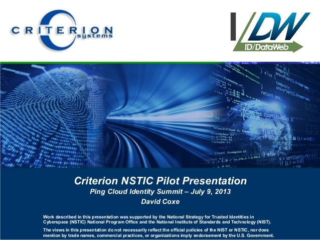 Criterion NSTIC Pilot Presentation Ping Cloud Identity Summit – July 9, 2013 David Coxe Work described in this presentatio...