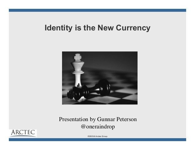 ©2005-9 Arctec Group Identity is the New Currency Presentation by Gunnar Peterson	  @oneraindrop