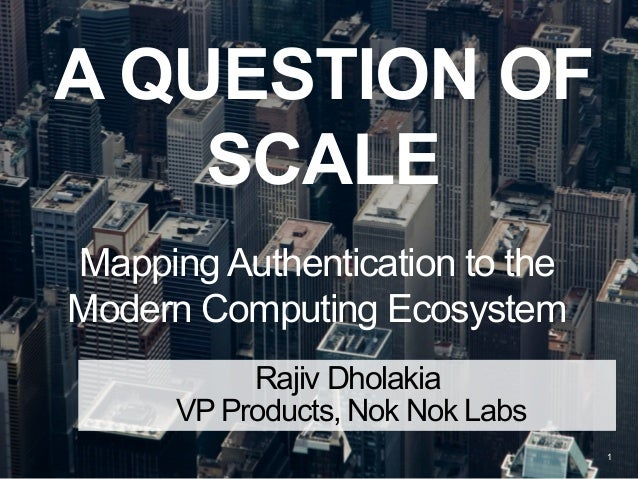 A QUESTION OF SCALE Mapping Authentication to the Modern Computing Ecosystem 1 Rajiv Dholakia VP Products, Nok Nok Labs