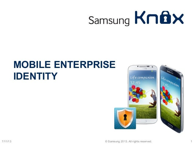 MOBILE ENTERPRISE IDENTITY 7/11/13 © Samsung 2013. All rights reserved. 1