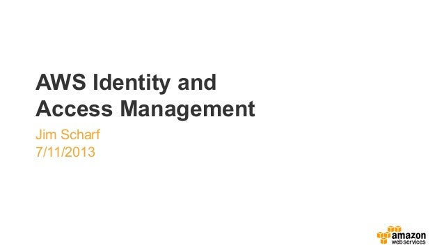 AWS Identity and Access Management Jim Scharf 7/11/2013