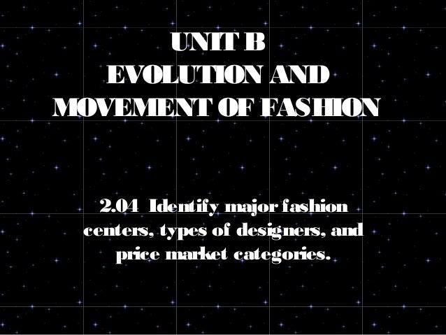 UNIT B EVOLUTION AND MOVEMENT OF FASHION 2.04 Identify majorfashion centers, types of designers, and price market categori...