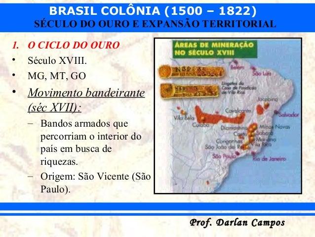 BRASIL COLÔNIA (1500 – 1822) Prof. Darlan CamposProf. Darlan Campos SÉCULO DO OURO E EXPANSÃO TERRITORIAL 1. O CICLO DO OU...