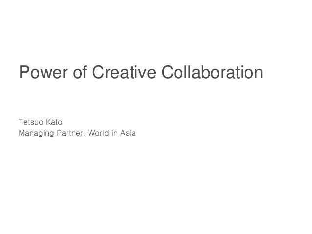 Power of Creative Collaboration Tetsuo Kato Managing Partner, World in Asia