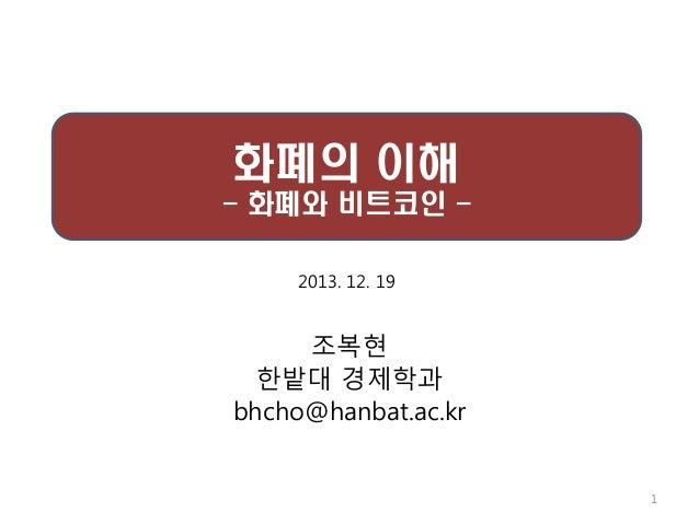 화폐의 이해 - 화폐와 비트코인 2013. 12. 19  조복현 핚밭대 경제학과 bhcho@hanbat.ac.kr  1