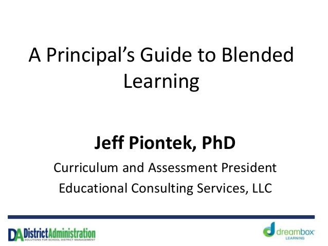 A Principal's Guide to Blended Learning Jeff Piontek, PhD Curriculum and Assessment President Educational Consulting Servi...