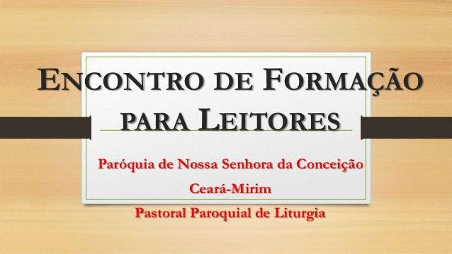 ENCONTRO DE FORMAÇÃO PARA LEITORES Paróquia de Nossa Senhora da Conceição Ceará-Mirim Pastoral Paroquial de Liturgia