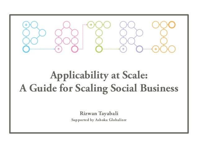 Applicability at Scale: A Guide for Scaling Social Business Rizwan Tayabali Supported by Ashoka Globalizer