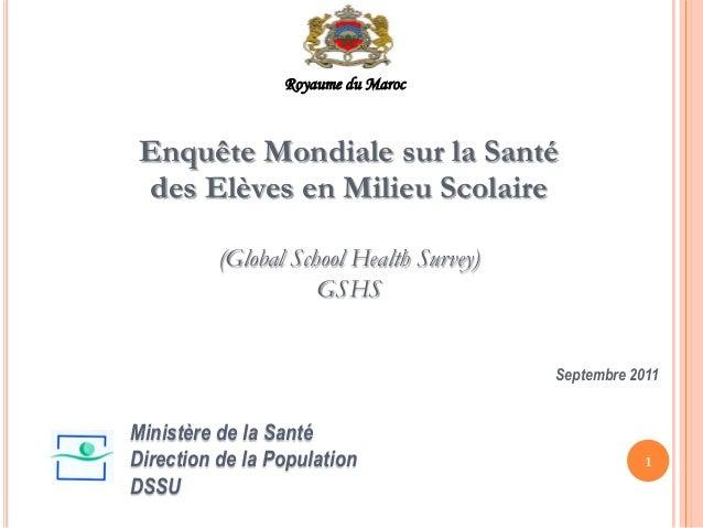 Enquête Mondiale sur la Santé des Elèves en Milieu Scolaire (Global School Health Survey) GSHS Septembre 2011 1 Ministère ...