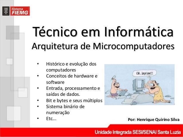 Técnico em Informática Por: Henrique Quirino Silva Arquitetura de Microcomputadores • Histórico e evolução dos computadore...