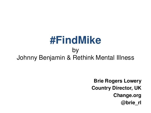 #FindMike by Johnny Benjamin & Rethink Mental Illness Brie Rogers Lowery Country Director, UK Change.org @brie_rl