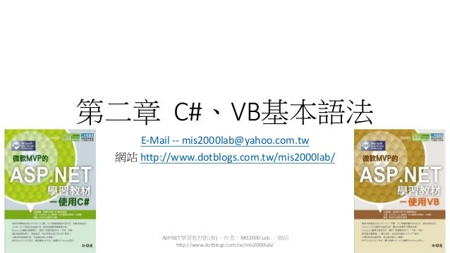 第二章 C#、VB基本語法 E-Mail -- mis2000lab@yahoo.com.tw 網站 http://www.dotblogs.com.tw/mis2000lab/ ASP.NET學習教材(松崗),作者:MIS2000 Lab.,...