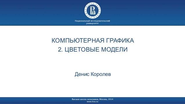 КОМПЬЮТЕРНАЯ ГРАФИКА  2. ЦВЕТОВЫЕ МОДЕЛИ  Денис Королев