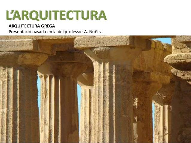 L'ARQUITECTURA ARQUITECTURA GREGA Presentació basada en la del professor A. Nuñez