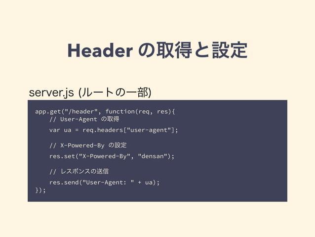 "Header の取得と設定  server.js (ルートの一部)  app.get(""/header"", function(req, res){  // User-Agent の取得  var ua = req.headers[""user-a..."