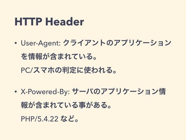 HTTP Header  • User-Agent: クライアントのアプリケーション  を情報が含まれている。  PC/スマホの判定に使われる。  • X-Powered-By: サーバのアプリケーション情  報が含まれている事がある。  PH...