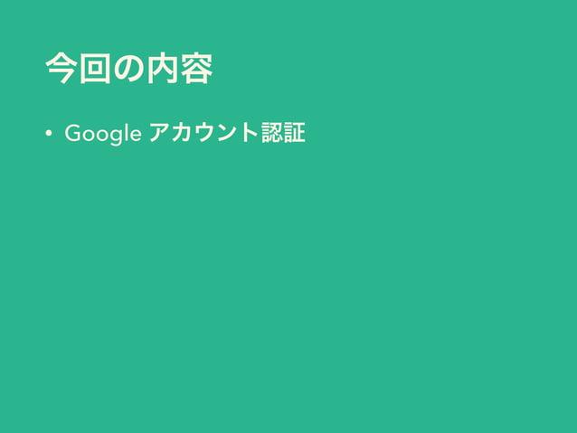 今回の内容  • Google アカウント認証