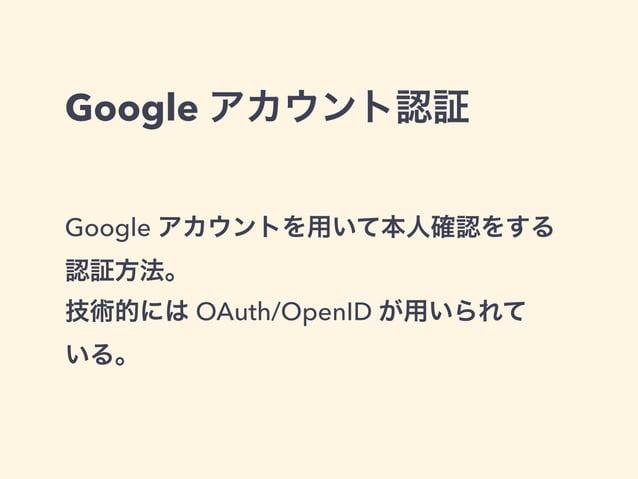 Google アカウント認証  Google アカウントを用いて本人確認をする  認証方法。  技術的には OAuth/OpenID が用いられて  いる。