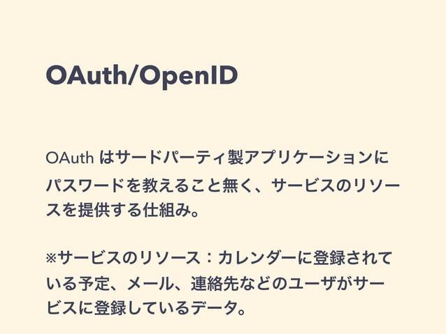 OAuth/OpenID  OAuth はサードパーティ製アプリケーションに  パスワードを教えること無く、サービスのリソー  スを提供する仕組み。  !  ※サービスのリソース:カレンダーに登録されて  いる予定、メール、連絡先などのユーザが...