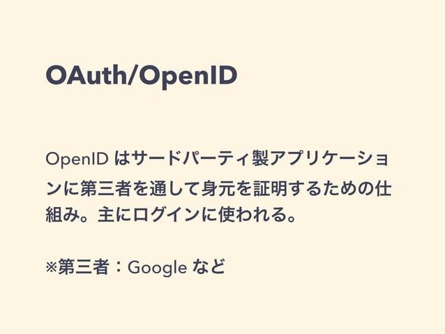 OAuth/OpenID  OpenID はサードパーティ製アプリケーショ  ンに第三者を通して身元を証明するための仕  組み。主にログインに使われる。  !  ※第三者:Google など