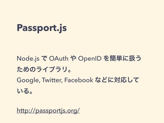 Passport.js  Node.js で OAuth や OpenID を簡単に扱う  ためのライブラリ。  Google, Twitter, Facebook などに対応して  いる。  !  http://passportjs.org/