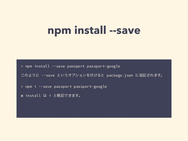 npm install --save  > npm install --save passport passport-google  !  このように --save というオプションを付けると package.json に追記されます。  ! ...