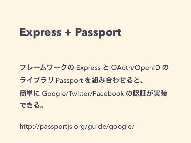Express + Passport  フレームワークの Express と OAuth/OpenID の  ライブラリ Passport を組み合わせると、  簡単に Google/Twitter/Facebook の認証が実装  できる。 ...
