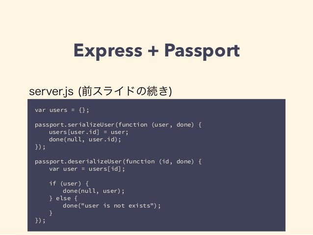 Express + Passport  server.js (前スライドの続き)  var users = {};  !  passport.serializeUser(function (user, done) {  users[user.i...