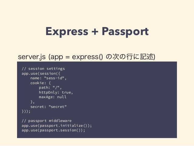 """Express + Passport  server.js (app = express() の次の行に記述)  // session settings  app.use(session({  name: """"sess-id"""",  cookie:..."""