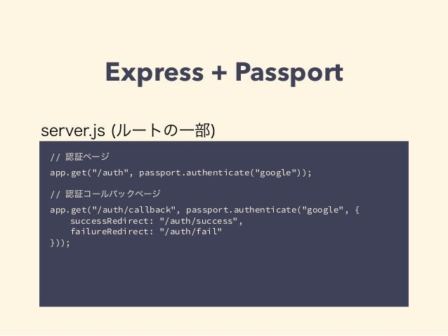 "Express + Passport  server.js (ルートの一部)  // 認証ページ  app.get(""/auth"", passport.authenticate(""google""));  !  // 認証コールバックページ  a..."