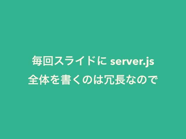 毎回スライドに server.js  全体を書くのは冗長なので