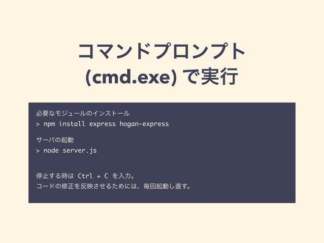 コマンドプロンプト  (cmd.exe) で実行  必要なモジュールのインストール  > npm install express hogan-express  !  サーバの起動  > node server.js  !  !  停止する時は ...
