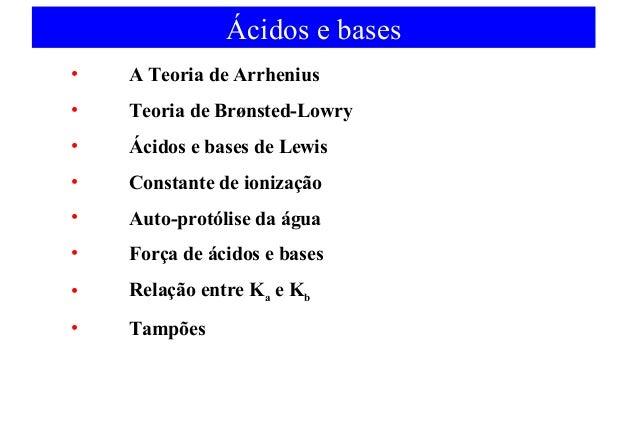 Ácidos e bases  • A Teoria de Arrhenius  • Teoria de Brønsted-Lowry  • Ácidos e bases de Lewis  • Constante de ionização  ...