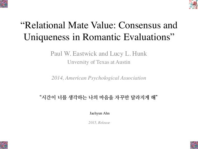 """Relational Mate Value: Consensus and Uniqueness in Romantic Evaluations"" Paul W. Eastwick and Lucy L. Hunk Unversity of T..."